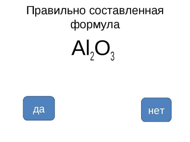 Правильно составленная формула Al2O3 да нет