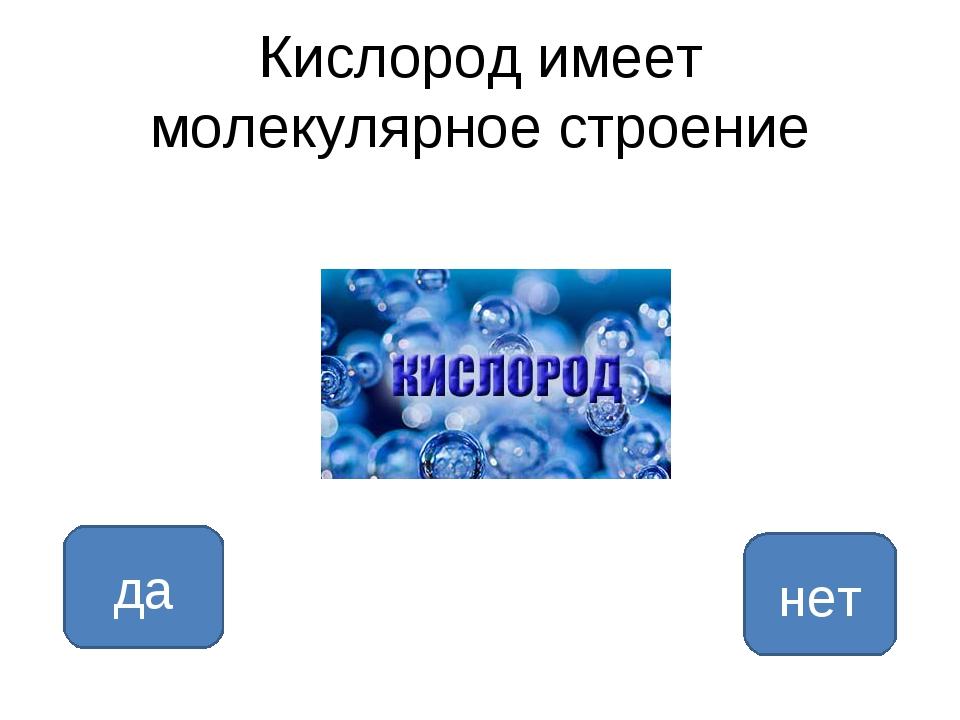Кислород имеет молекулярное строение да нет