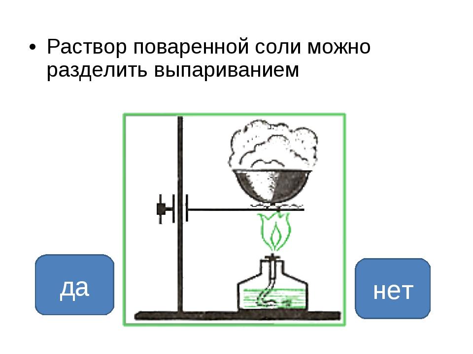Раствор поваренной соли можно разделить выпариванием да нет