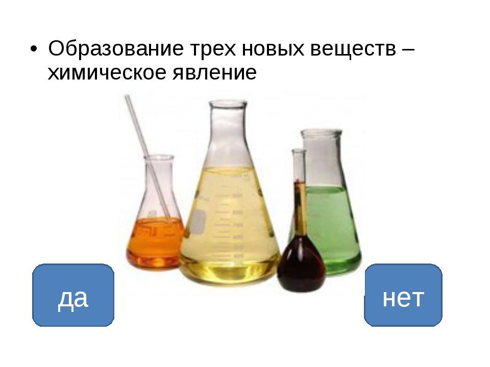 Образование трех новых веществ – химическое явление да нет