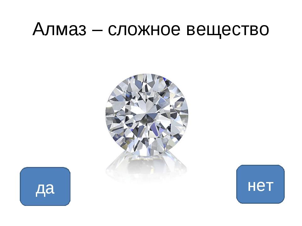 Алмаз – сложное вещество да нет