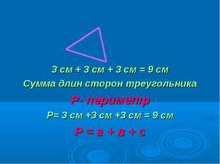 3 см + 3 см + 3 см = 9 см Сумма длин сторон треугольника Р- периметр Р= 3 см