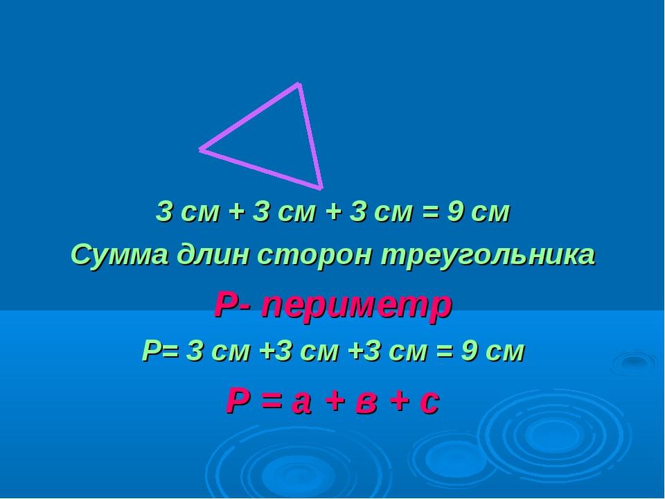 3 см + 3 см + 3 см = 9 см Сумма длин сторон треугольника Р- периметр Р= 3 см...