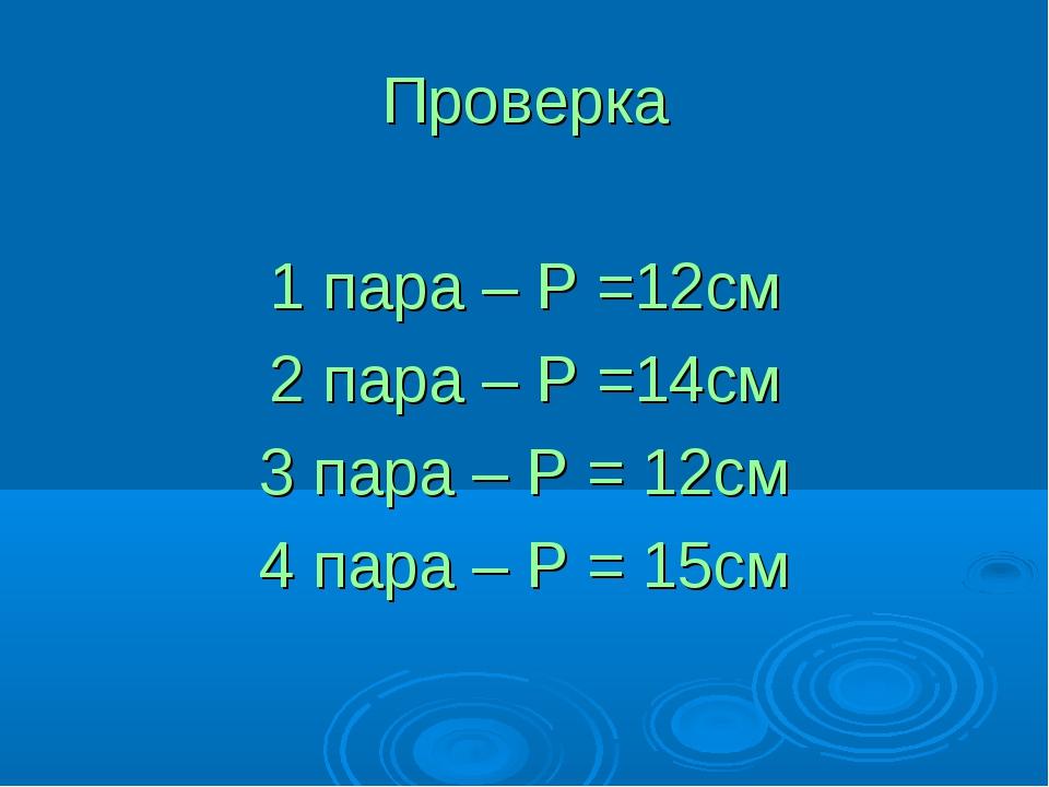Проверка 1 пара – Р =12см 2 пара – Р =14см 3 пара – Р = 12см 4 пара – Р = 15см