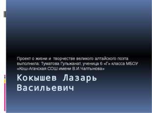 Кокышев Лазарь Васильевич Проект о жизни и творчестве великого алтайского поэ
