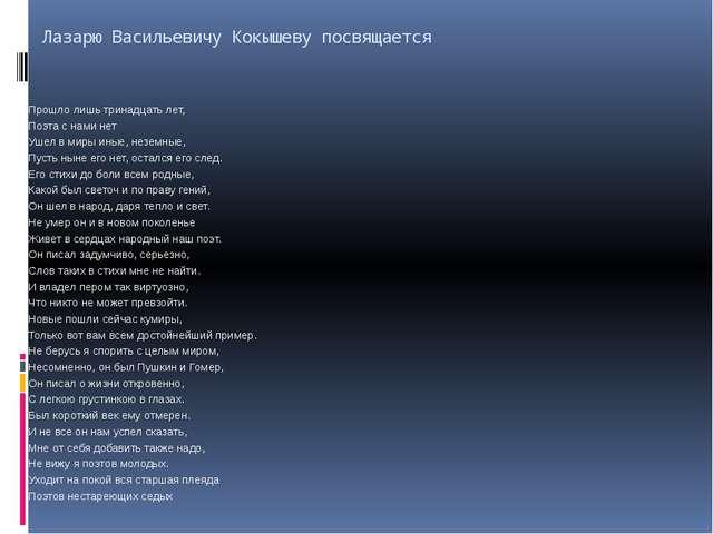 Лазарю Васильевичу Кокышеву посвящается Прошло лишь тринадцать лет, Поэта с н...