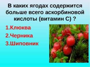 В каких ягодах содержится больше всего аскорбиновой кислоты (витамин С) ? 1.