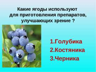 Какие ягоды используют для приготовления препаратов, улучшающих зрение ? 1.Г