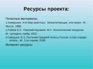 Ресурсы проекта: Печатные материалы: 1.Акимушкин И.И.Мир животных: Млекопитаю