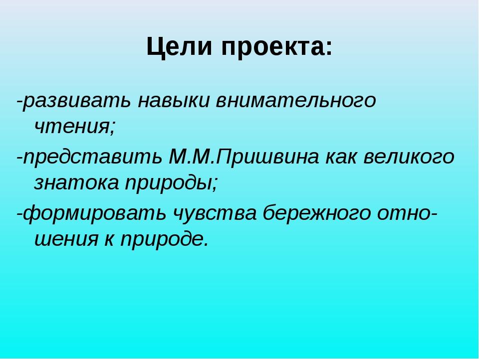 Цели проекта: -развивать навыки внимательного чтения; -представить М.М.Пришви...