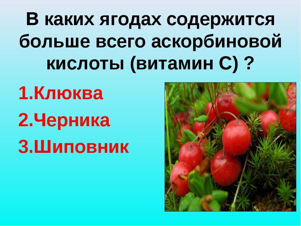 В каких ягодах содержится больше всего аскорбиновой кислоты (витамин С) ? 1....