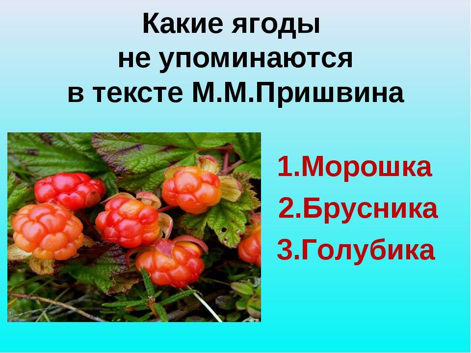 Какие ягоды не упоминаются в тексте М.М.Пришвина 1.Морошка 2.Брусника 3.Голу...