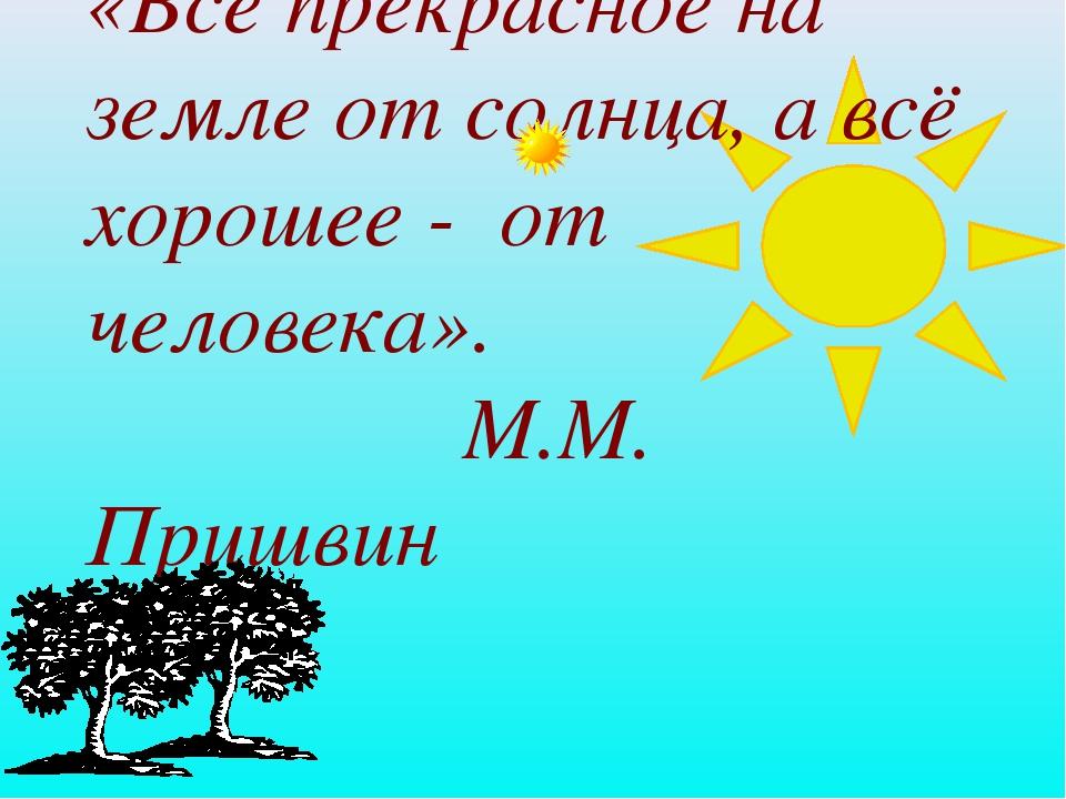 «Всё прекрасное на земле от солнца, а всё хорошее - от человека». М.М. Пришвин