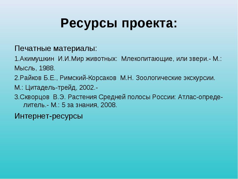 Ресурсы проекта: Печатные материалы: 1.Акимушкин И.И.Мир животных: Млекопитаю...