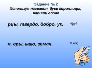 Задание № 2 Используя названия букв кириллицы, напиши слово  рцы, твердо, до