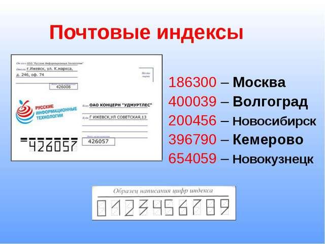 Почтовые индексы 186300 – Москва 400039 – Волгоград 200456 – Новосибирск 3967...