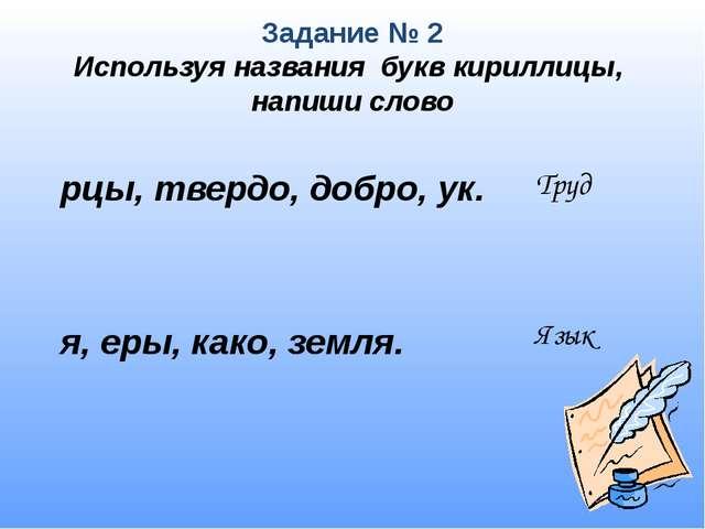 Задание № 2 Используя названия букв кириллицы, напиши слово  рцы, твердо, до...