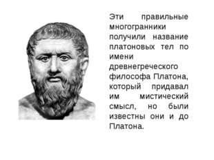 Эти правильные многогранники получили название платоновых тел по имени древне