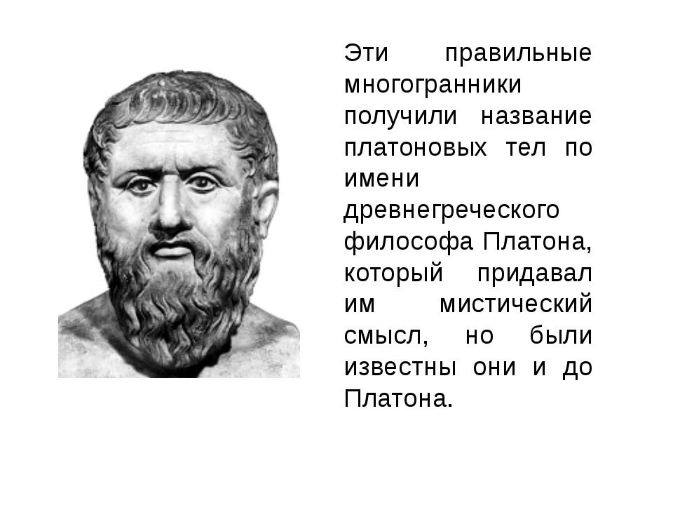 Эти правильные многогранники получили название платоновых тел по имени древне...