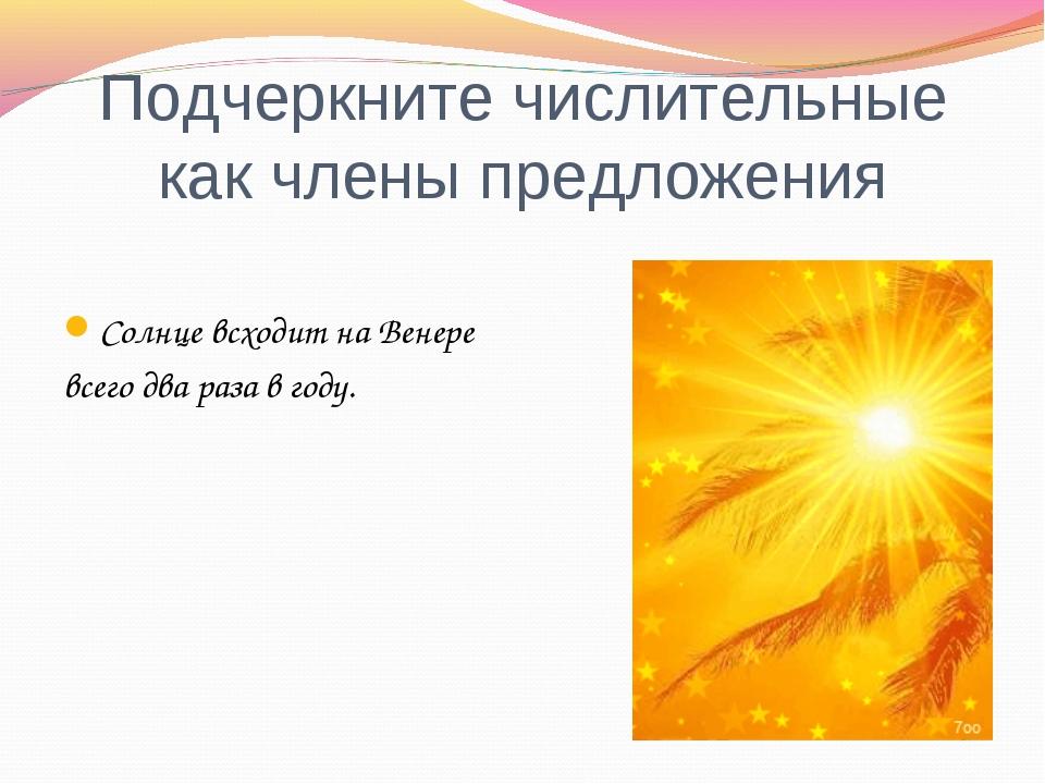 Подчеркните числительные как члены предложения Солнце всходит на Венере всего...