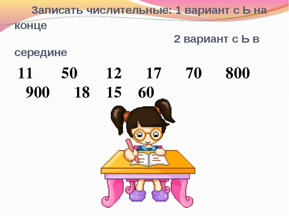 Записать числительные: 1 вариант с Ь на конце 2 вариант с Ь в середине 11 50...