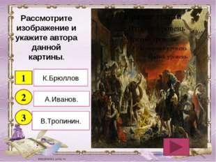 Рассмотрите изображение и укажите автора данной картины. 1 2 3 К.Брюллов А.Ив