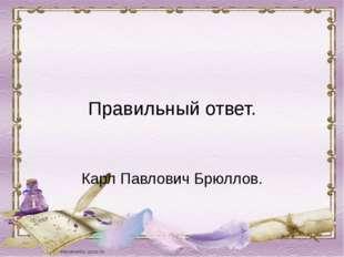 Правильный ответ. Карл Павлович Брюллов.