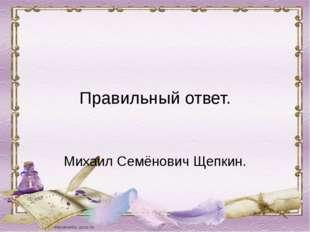 Правильный ответ. Михаил Семёнович Щепкин.