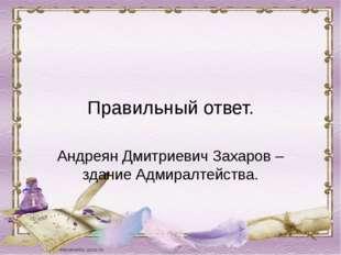 Правильный ответ. Андреян Дмитриевич Захаров – здание Адмиралтейства.