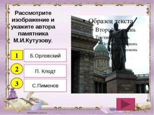 Рассмотрите изображение и укажите автора памятника М.И.Кутузову. 1 2 3 Б.Орло