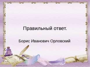 Правильный ответ. Борис Иванович Орловский