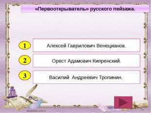 2 3 Орест Адамович Кипренский. Василий Андреевич Тропинин. Алексей Гаврилович