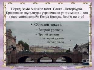 Перед Вами Аничков мост Санкт –Петербурга. Бронзовые скульптуры украсившие у