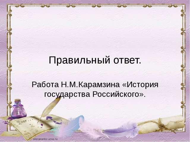 Правильный ответ. Работа Н.М.Карамзина «История государства Российского».