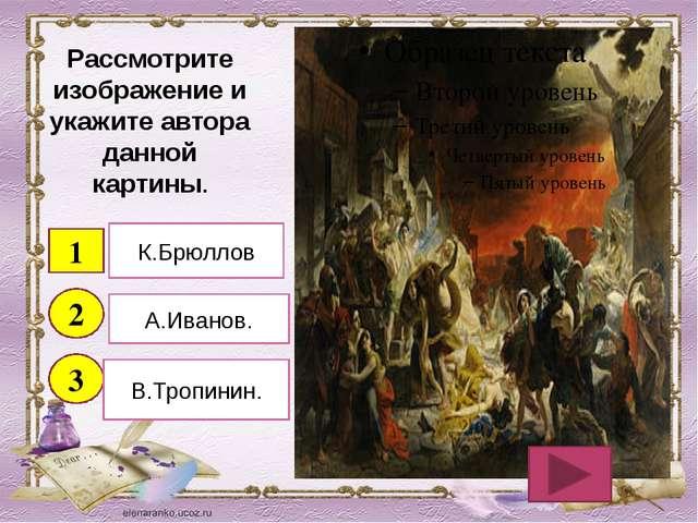 Рассмотрите изображение и укажите автора данной картины. 1 2 3 К.Брюллов А.Ив...
