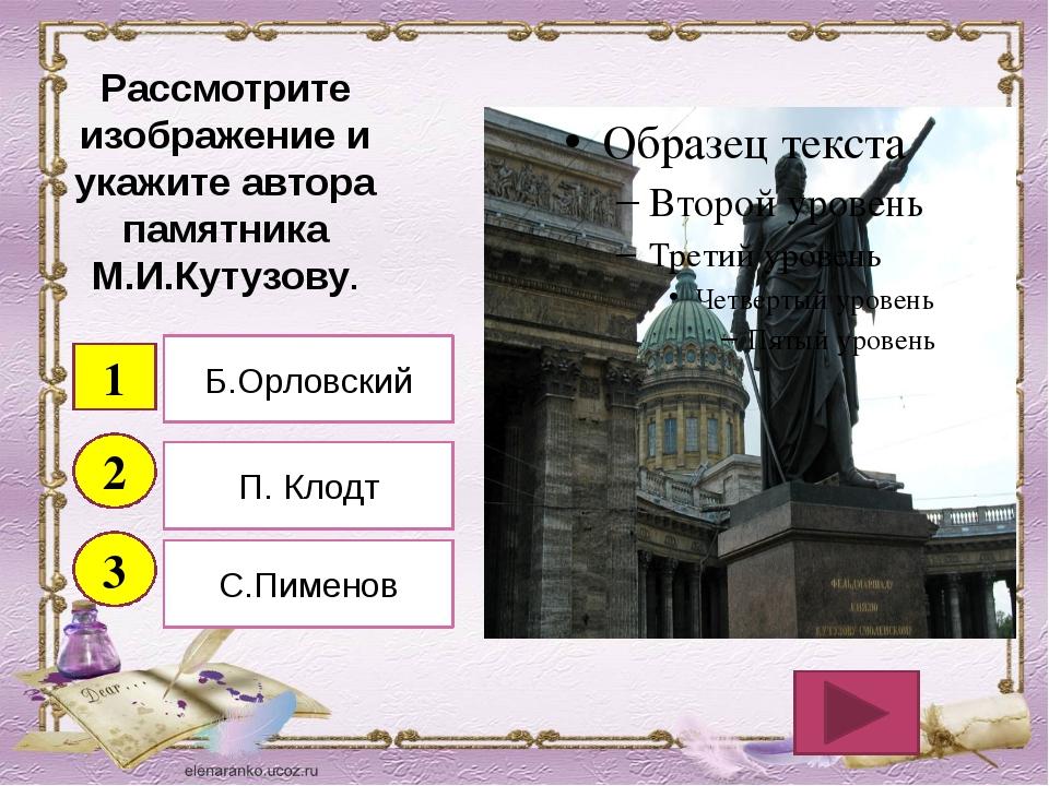 Рассмотрите изображение и укажите автора памятника М.И.Кутузову. 1 2 3 Б.Орло...