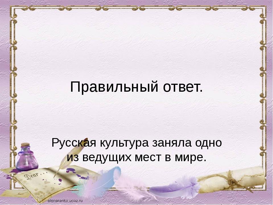 Правильный ответ. Русская культура заняла одно из ведущих мест в мире.
