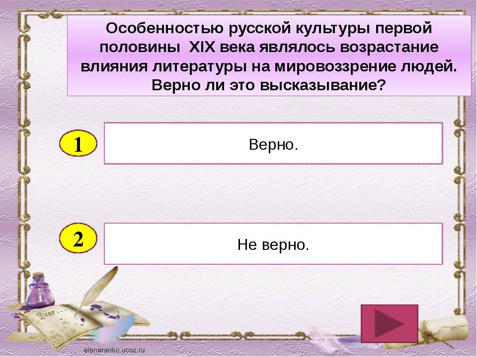 2 Не верно. Верно. 1 Особенностью русской культуры первой половины XIX века я...