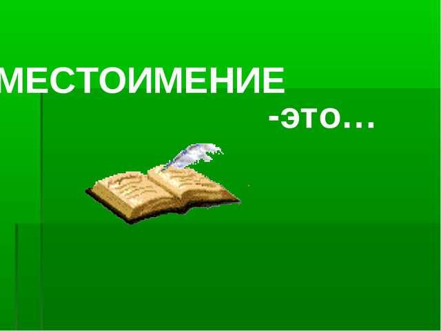 МЕСТОИМЕНИЕ -это…