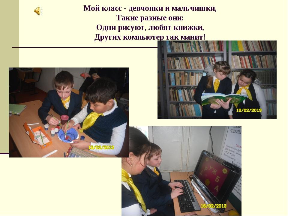 Мой класс - девчонки и мальчишки, Такие разные они: Одни рисуют, любят книжки...