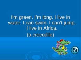 I'm green. I'm long. I live in water. I can swim. I can't jump. I live in Afr
