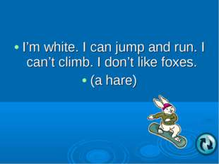 I'm white. I can jump and run. I can't climb. I don't like foxes. (a hare)