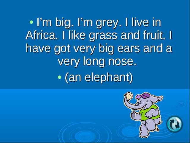 I'm big. I'm grey. I live in Africa. I like grass and fruit. I have got very...