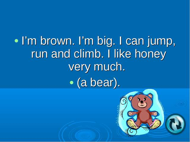 I'm brown. I'm big. I can jump, run and climb. I like honey very much. (a bea...
