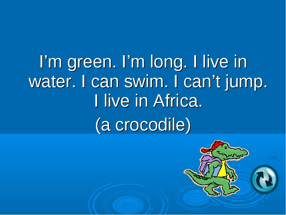 I'm green. I'm long. I live in water. I can swim. I can't jump. I live in Afr...