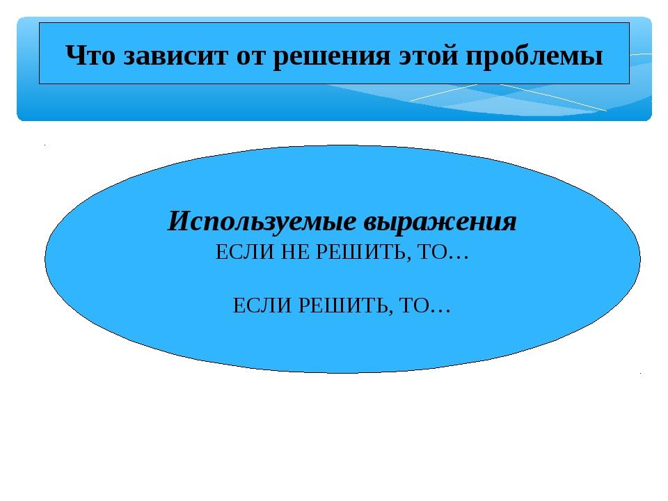 Используемые выражения ЕСЛИ НЕ РЕШИТЬ, ТО… ЕСЛИ РЕШИТЬ, ТО… Что зависит от ре...