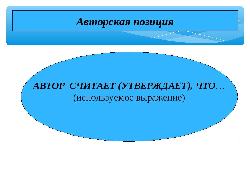 АВТОР СЧИТАЕТ (УТВЕРЖДАЕТ), ЧТО… (используемое выражение) Авторская позиция