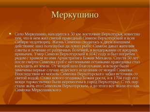 Меркушино Село Меркушино, находится в 50 км. восточнее Верхотурья, известно т