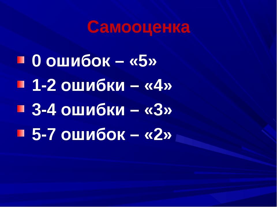 Самооценка 0 ошибок – «5» 1-2 ошибки – «4» 3-4 ошибки – «3» 5-7 ошибок – «2»