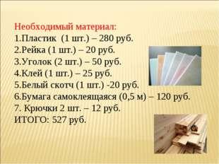 Необходимый материал: Пластик (1 шт.) – 280 руб. Рейка (1 шт.) – 20 руб. Угол